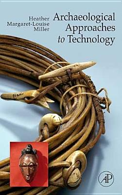 Archaeological Approaches to Technology By Miller, Heather Margaret-louise